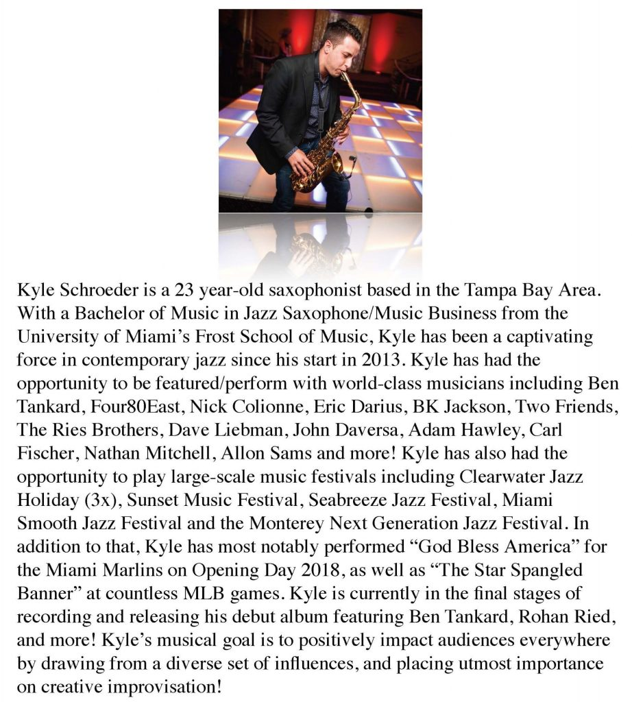 Kyle Scvhroeder is a 23 year-old saxophonist based in the Tampa Bay Area. With a Bachelor of Music in Jazz Saxophone/Music Business from the University of Miami's Frost School of Music, Kyle has been captivating force in contemporary jazz since his start in 2013.